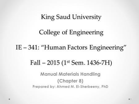 "King Saud University College of Engineering IE – 341: ""Human Factors Engineering"" Fall – 2015 (1 st Sem. 1436-7H) Manual Materials Handling (Chapter 8)"