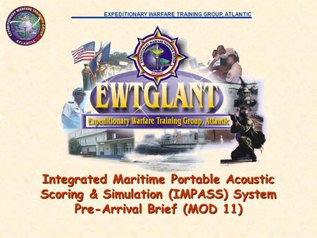 EXPEDITIONARY WARFARE TRAINING GROUP, ATLANTIC Integrated Maritime Portable Acoustic Scoring & Simulation (IMPASS) System Pre-Arrival Brief (MOD 11)