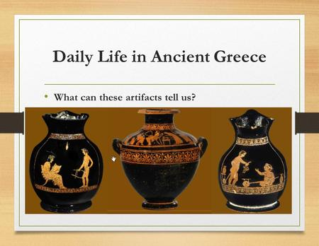 Daily Life in Ancient Greece What can these artifacts tell us?