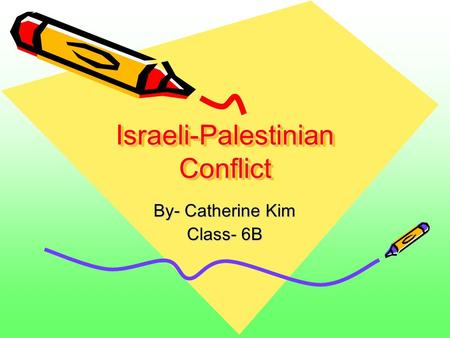 Israeli-Palestinian Conflict By- Catherine Kim Class- 6B.