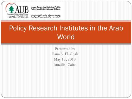 Presented by Hana A. El-Ghali May 13, 2013 Ismailia, Cairo Policy Research Institutes in the Arab World.