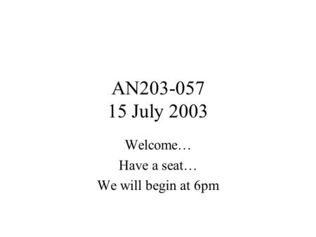 AN203-057 15 July 2003 Welcome… Have a seat… We will begin at 6pm.