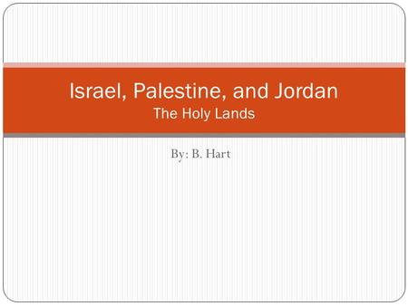 By: B. Hart Israel, Palestine, and Jordan The Holy Lands.