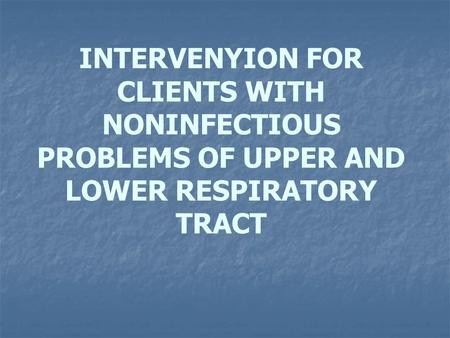INTERVENYION FOR CLIENTS WITH NONINFECTIOUS PROBLEMS OF UPPER AND LOWER RESPIRATORY TRACT.