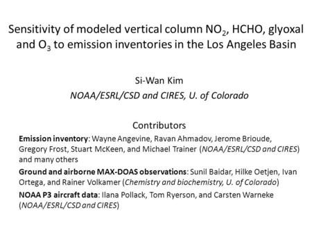 Sensitivity of modeled vertical column NO 2, HCHO, glyoxal and O 3 to emission inventories in the Los Angeles Basin Si-Wan Kim NOAA/ESRL/CSD and CIRES,