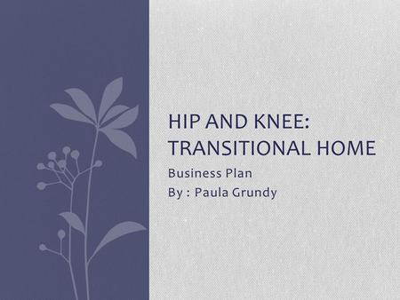 Business Plan By : Paula Grundy HIP AND KNEE: TRANSITIONAL HOME.