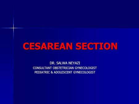 CESAREAN SECTION DR. SALWA NEYAZI CONSULTANT OBSTETRICIAN GYNECOLOGIST PEDIATRIC & ADOLESCENT GYNECOLOGIST.