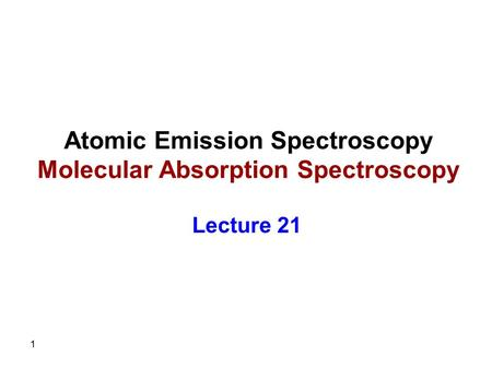 1 Atomic Emission Spectroscopy Molecular Absorption Spectroscopy Lecture 21.