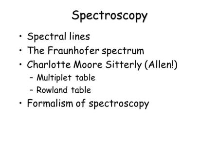 Spectroscopy Spectral lines The Fraunhofer spectrum Charlotte Moore Sitterly (Allen!) –Multiplet table –Rowland table Formalism of spectroscopy.