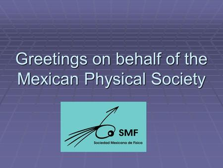 Greetings on behalf of the Mexican Physical Society.