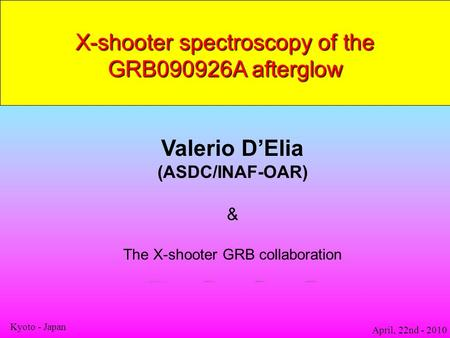 X-shooter spectroscopy of the GRB090926A afterglow Valerio D'Elia (ASDC/INAF-OAR) & The X-shooter GRB collaboration April, 22nd - 2010 Kyoto - Japan.