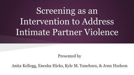 Screening as an Intervention to Address Intimate Partner Violence Presented by Anita Kellogg, Enesha Hicks, Kyle M. Yanchura, & Jenn Hudson.