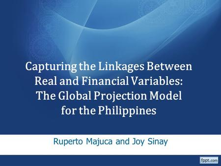 Capturing the Linkages Between Real and Financial Variables: The Global Projection Model for the Philippines Ruperto Majuca and Joy Sinay.