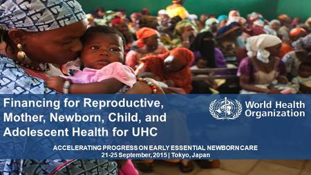 Financing for Reproductive, Mother, Newborn, Child, and Adolescent Health for UHC ACCELERATING PROGRESS ON EARLY ESSENTIAL NEWBORN CARE 21-25 September,