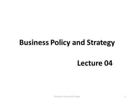 Business Policy and Strategy Lecture 04 1Business Policy and Strategy.