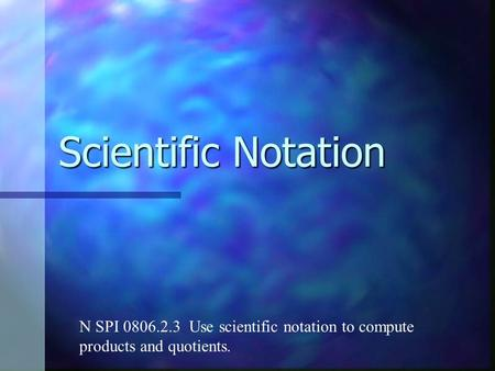 Scientific Notation N SPI 0806.2.3 Use scientific notation to compute products and quotients.