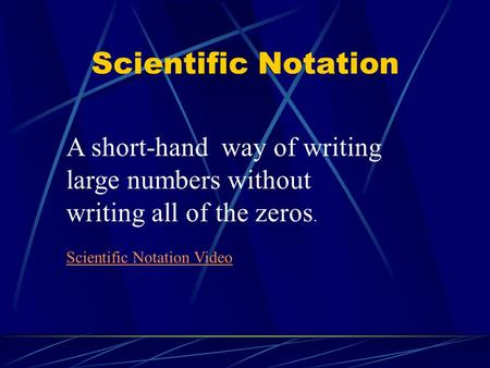 Scientific Notation A short-hand way of writing large numbers without writing all of the zeros. Scientific Notation Video.