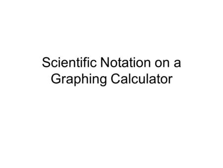 Scientific Notation on a Graphing Calculator. Warm-Up What is the purpose of using scientific notation to express values of numbers?