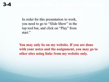 "Operating With Scientific Notation 3-4 In order for this presentation to work, you need to go to ""Slide Show"" in the top tool bar, and click on ""Play"""