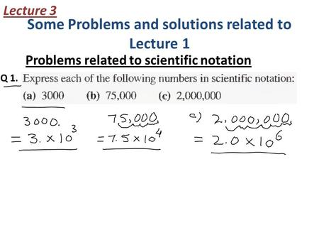 Some Problems and solutions related to Lecture 1 Problems related to scientific notation Lecture 3 Q 1.