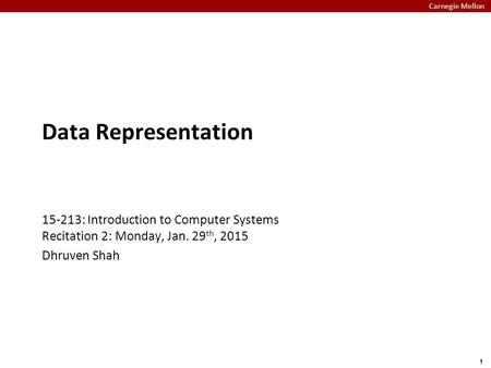 Carnegie Mellon 1 Data Representation 15-213: Introduction to Computer Systems Recitation 2: Monday, Jan. 29 th, 2015 Dhruven Shah.