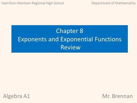 Algebra A1Mr. Brennan Chapter 8 Exponents and Exponential Functions Review Hamilton-Wenham Regional High SchoolDepartment of Mathematics.