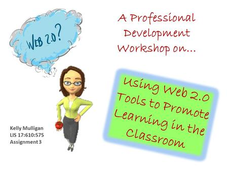 Using Web 2.0 Tools to Promote Learning in the Classroom A Professional Development Workshop on… Kelly Mulligan LIS 17:610:575 Assignment 3.