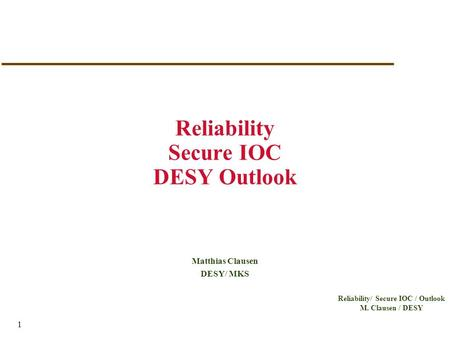 Reliability/ Secure IOC / Outlook M. Clausen / DESY 1 Reliability Secure IOC DESY Outlook Matthias Clausen DESY/ MKS.