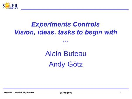 Réunion Contrôle Expérience 28/03/2003 1 Experiments Controls Vision, ideas, tasks to begin with … Alain Buteau Andy Götz.