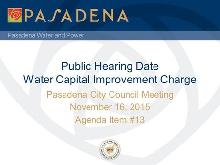 Pasadena Water and Power Public Hearing Date Water Capital Improvement Charge Pasadena City Council Meeting November 16, 2015 Agenda Item #13.