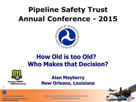 How Old is too Old? Who Makes that Decision? Alan Mayberry New Orleans, Louisiana Pipeline Safety Trust Annual Conference - 2015 - 1 - 1.