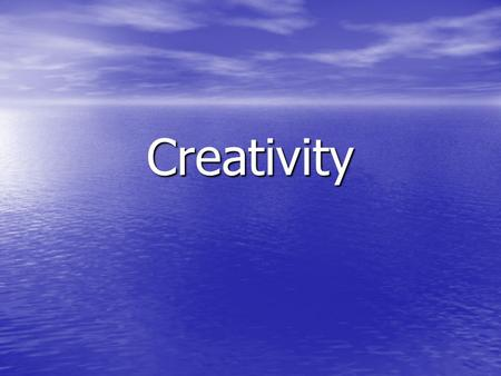Creativity. What does it mean by being creative? What does it mean by being creative?