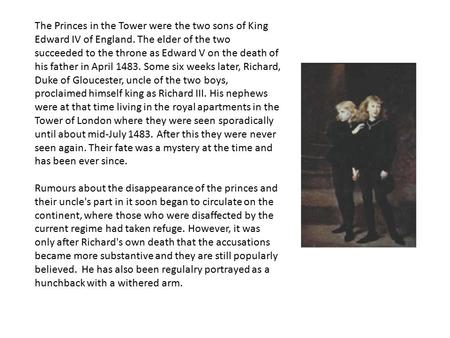 The Princes in the Tower were the two sons of King Edward IV of England. The elder of the two succeeded to the throne as Edward V on the death of his father.