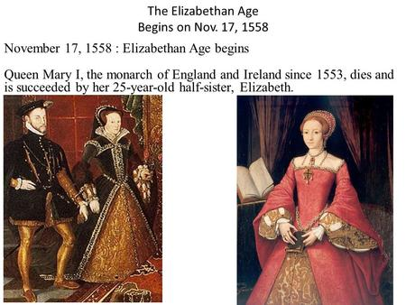 The Elizabethan Age Begins on Nov. 17, 1558 November 17, 1558 : Elizabethan Age begins Queen Mary I, the monarch of England and Ireland since 1553, dies.