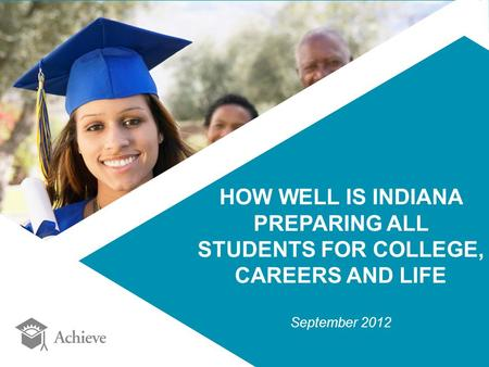 HOW WELL IS INDIANA PREPARING ALL STUDENTS FOR COLLEGE, CAREERS AND LIFE September 2012.