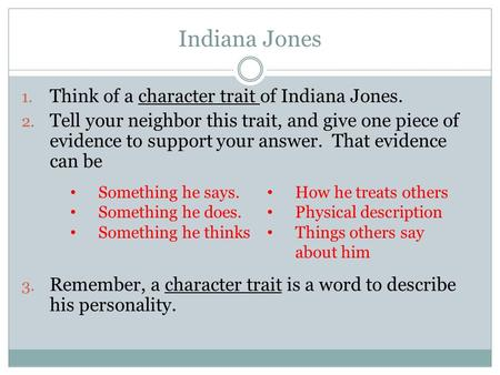 Indiana Jones 1. Think of a character trait of Indiana Jones. 2. Tell your neighbor this trait, and give one piece of evidence to support your answer.
