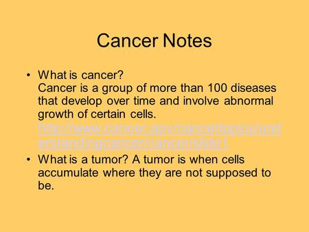 Cancer Notes What is cancer? Cancer is a group of more than 100 diseases that develop over time and involve abnormal growth of certain cells.