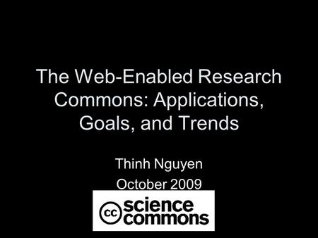 The Web-Enabled Research Commons: Applications, Goals, and Trends Thinh Nguyen October 2009.