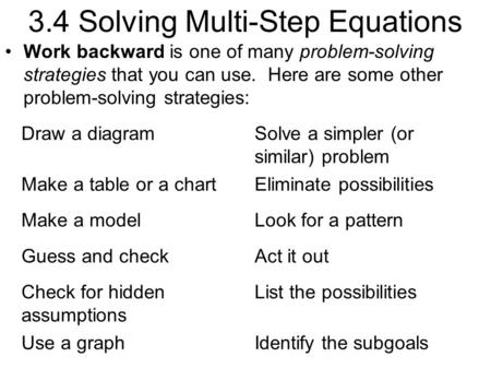 3.4 Solving Multi-Step Equations Work backward is one of many problem-solving strategies that you can use. Here are some other problem-solving strategies: