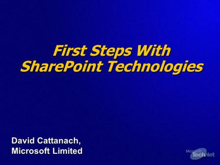 First Steps With SharePoint Technologies David Cattanach, Microsoft Limited.
