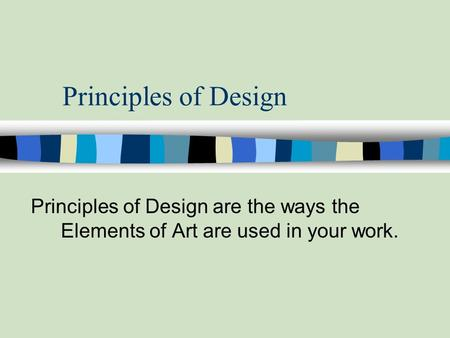 Principles of Design Principles of Design are the ways the Elements of Art are used in your work.