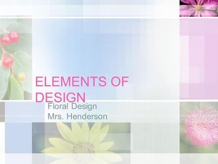 ELEMENTS OF DESIGN Floral Design Mrs. Henderson. What are the elements of design? Line Form & Shape Space & Depth Texture.