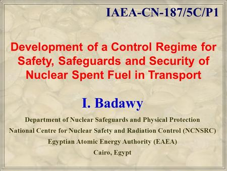 Development of a Control Regime for Safety, Safeguards and Security of Nuclear Spent Fuel in Transport I. Badawy Department of Nuclear Safeguards and Physical.