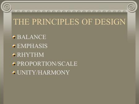 THE PRINCIPLES OF DESIGN BALANCE EMPHASIS RHYTHM PROPORTION/SCALE UNITY/HARMONY.
