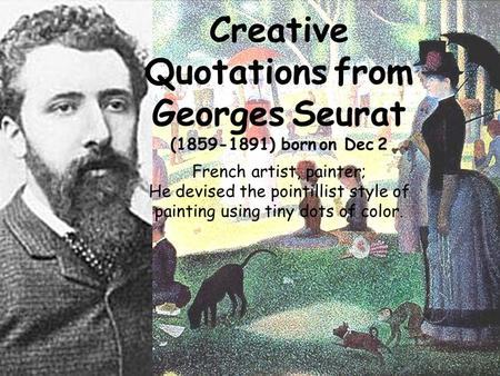 Creative Quotations from Georges Seurat (1859-1891) born on Dec 2 French artist, painter; He devised the pointillist style of painting using tiny dots.
