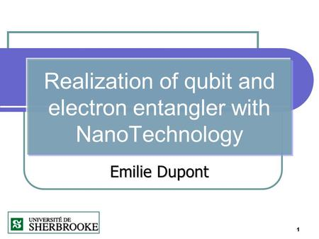 1 Realization of qubit and electron entangler with NanoTechnology Emilie Dupont.