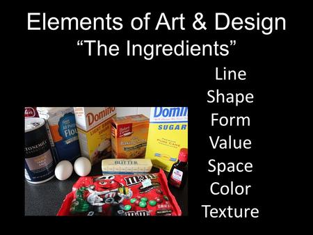 "Elements of Art & Design ""The Ingredients"" Line Shape Form Value Space Color Texture."