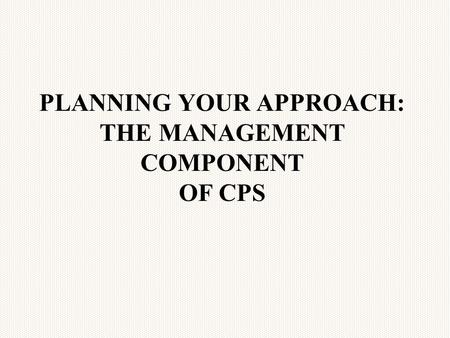 PLANNING YOUR APPROACH: THE MANAGEMENT COMPONENT OF CPS.