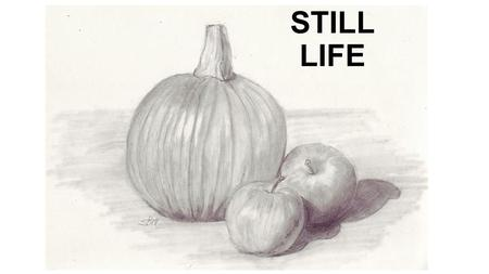 STILL LIFE. Elements of art introduced in this lesson: 1)Line: A mark with length and direction, created by a point that moves across the surface. 2)Value: