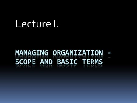 Lecture I.. 1. Outline Basic terms: organization and its elements, management and its functions, leader and manager Attention is paid to the fact that.